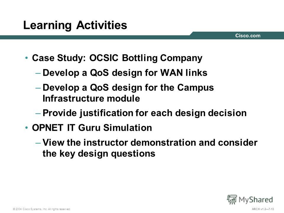 © 2004 Cisco Systems, Inc. All rights reserved. ARCH v1.27-13 Learning Activities Case Study: OCSIC Bottling Company –Develop a QoS design for WAN links –Develop a QoS design for the Campus Infrastructure module –Provide justification for each design
