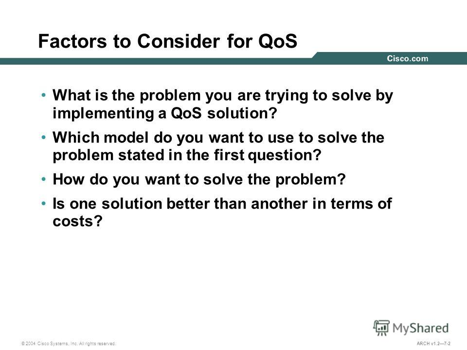 © 2004 Cisco Systems, Inc. All rights reserved. ARCH v1.27-2 Factors to Consider for QoS What is the problem you are trying to solve by implementing a QoS solution? Which model do you want to use to solve the problem stated in the first question? How