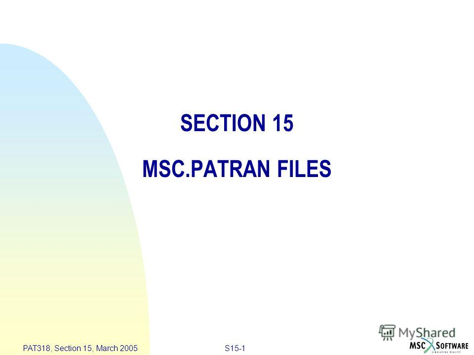 S15-1 PAT318, Section 15, March 2005 SECTION 15 MSC.PATRAN FILES