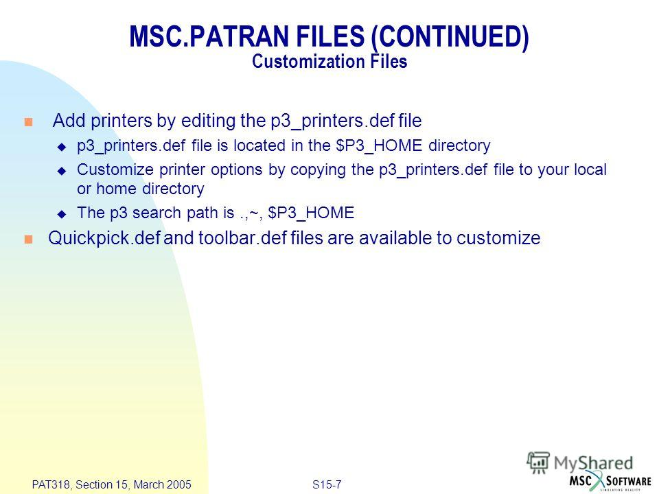 S15-7 PAT318, Section 15, March 2005 MSC.PATRAN FILES (CONTINUED) Customization Files Add printers by editing the p3_printers.def file p3_printers.def file is located in the $P3_HOME directory Customize printer options by copying the p3_printers.def