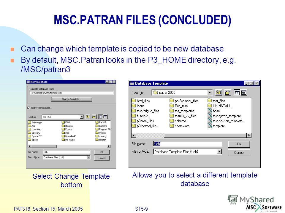 S15-9 PAT318, Section 15, March 2005 MSC.PATRAN FILES (CONCLUDED) Can change which template is copied to be new database By default, MSC.Patran looks in the P3_HOME directory, e.g. /MSC/patran3 Allows you to select a different template database Selec