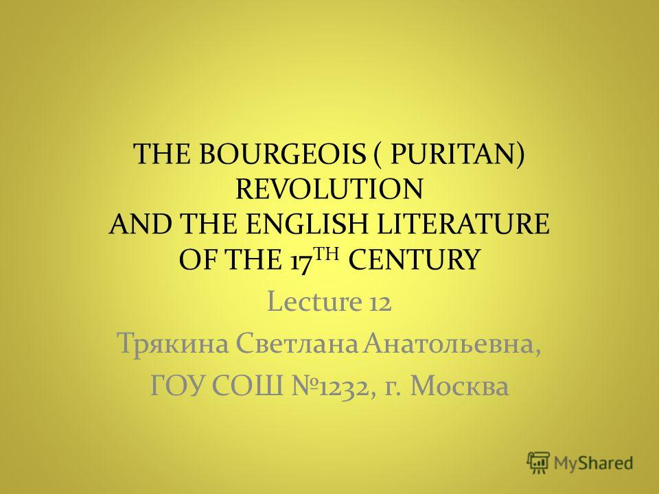 THE BOURGEOIS ( PURITAN) REVOLUTION AND THE ENGLISH LITERATURE OF THE 17 TH CENTURY Lecture 12 Трякина Светлана Анатольевна, ГОУ СОШ 1232, г. Москва