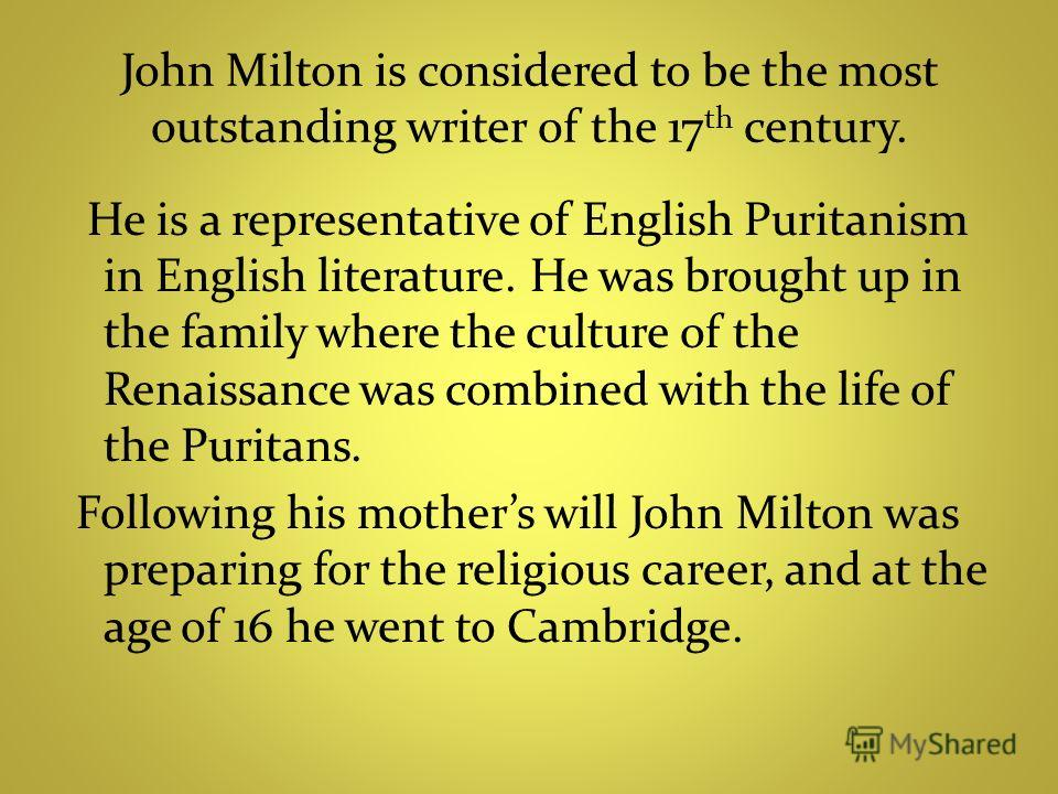 John Milton is considered to be the most outstanding writer of the 17 th century. He is a representative of English Puritanism in English literature. He was brought up in the family where the culture of the Renaissance was combined with the life of t