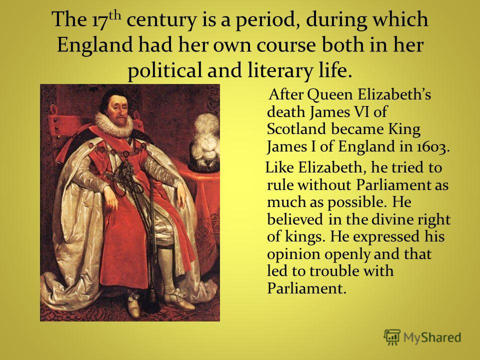 The 17 th century is a period, during which England had her own course both in her political and literary life. After Queen Elizabeths death James VI of Scotland became King James I of England in 1603. Like Elizabeth, he tried to rule without Parliam