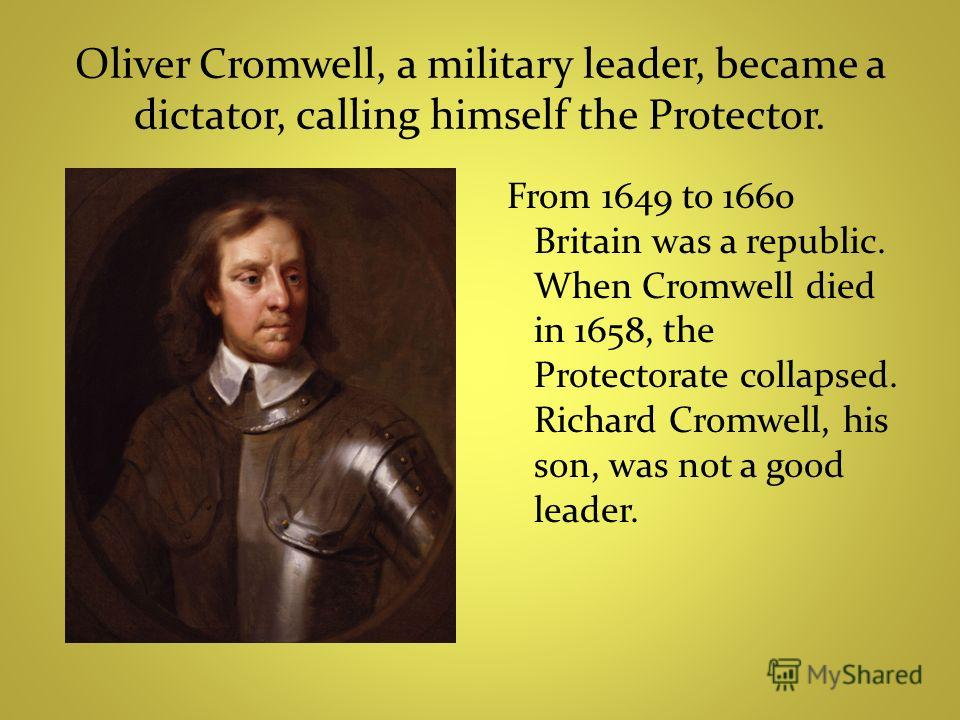 Oliver Cromwell, a military leader, became a dictator, calling himself the Protector. From 1649 to 1660 Britain was a republic. When Cromwell died in 1658, the Protectorate collapsed. Richard Cromwell, his son, was not a good leader.