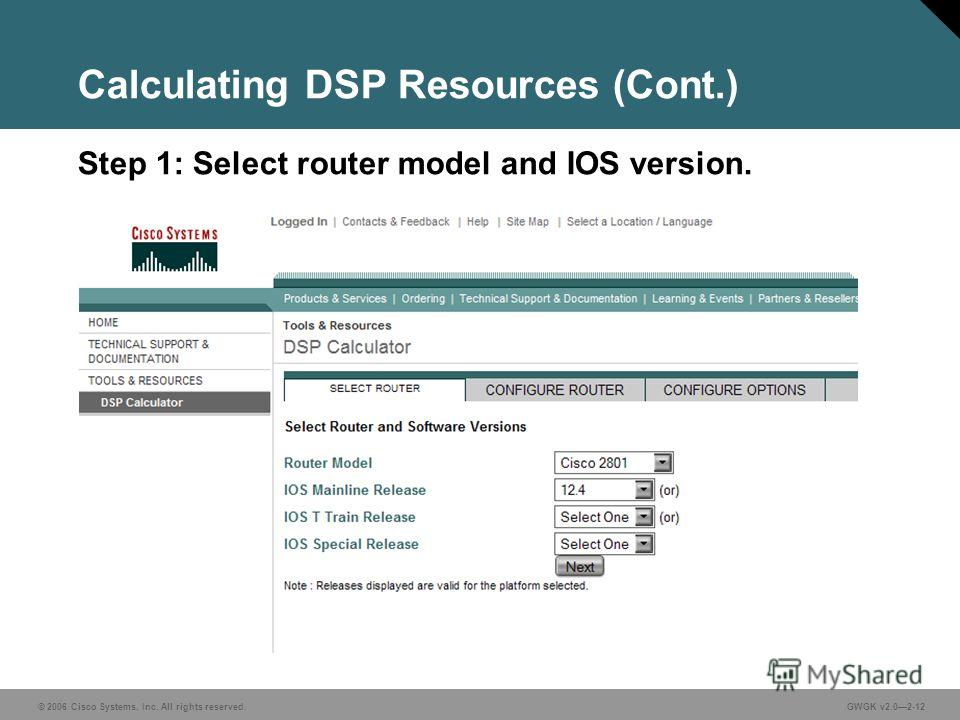© 2006 Cisco Systems, Inc. All rights reserved.GWGK v2.02-12 Calculating DSP Resources (Cont.) Step 1: Select router model and IOS version.