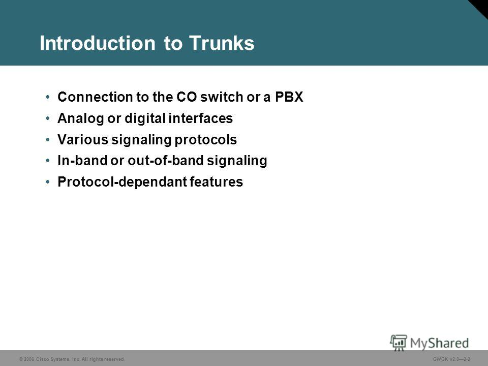 © 2006 Cisco Systems, Inc. All rights reserved.GWGK v2.02-2 Introduction to Trunks Connection to the CO switch or a PBX Analog or digital interfaces Various signaling protocols In-band or out-of-band signaling Protocol-dependant features