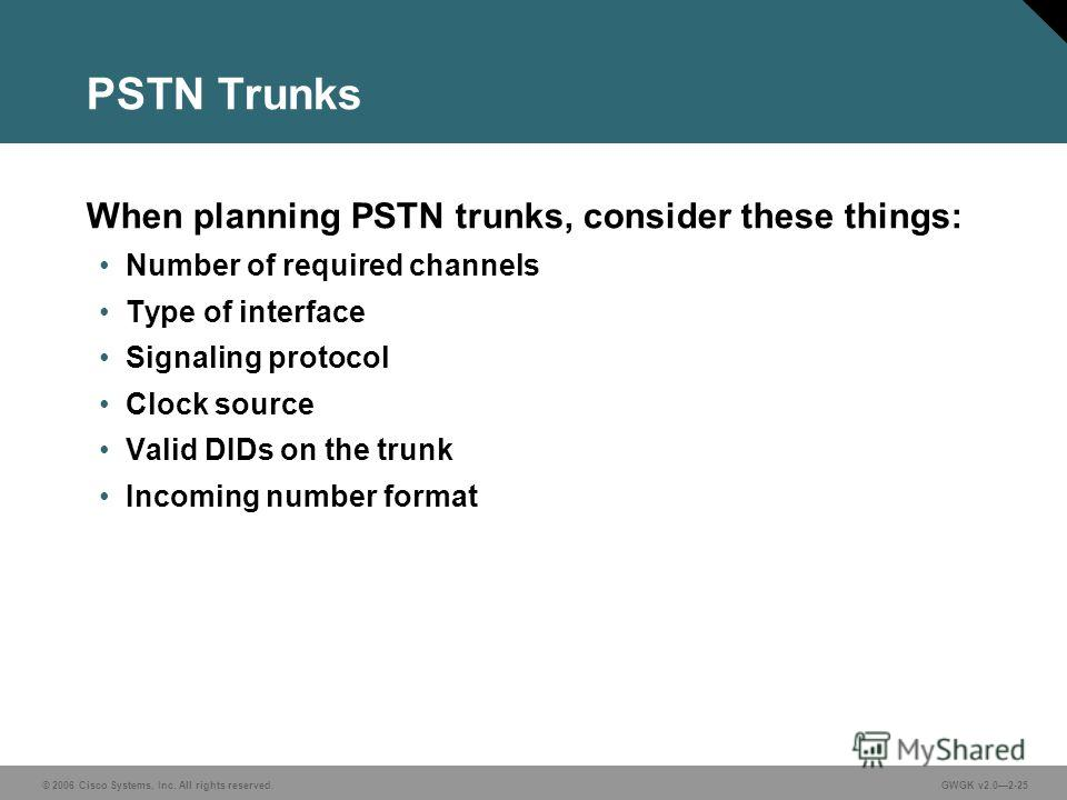 © 2006 Cisco Systems, Inc. All rights reserved.GWGK v2.02-25 PSTN Trunks When planning PSTN trunks, consider these things: Number of required channels Type of interface Signaling protocol Clock source Valid DIDs on the trunk Incoming number format