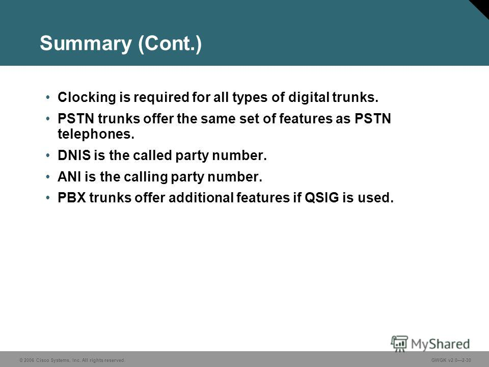 © 2006 Cisco Systems, Inc. All rights reserved.GWGK v2.02-30 Summary (Cont.) Clocking is required for all types of digital trunks. PSTN trunks offer the same set of features as PSTN telephones. DNIS is the called party number. ANI is the calling part