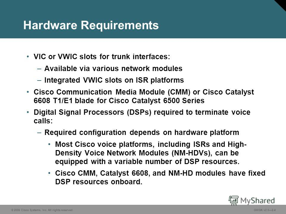© 2006 Cisco Systems, Inc. All rights reserved.GWGK v2.02-4 Hardware Requirements VIC or VWIC slots for trunk interfaces: –Available via various network modules –Integrated VWIC slots on ISR platforms Cisco Communication Media Module (CMM) or Cisco C