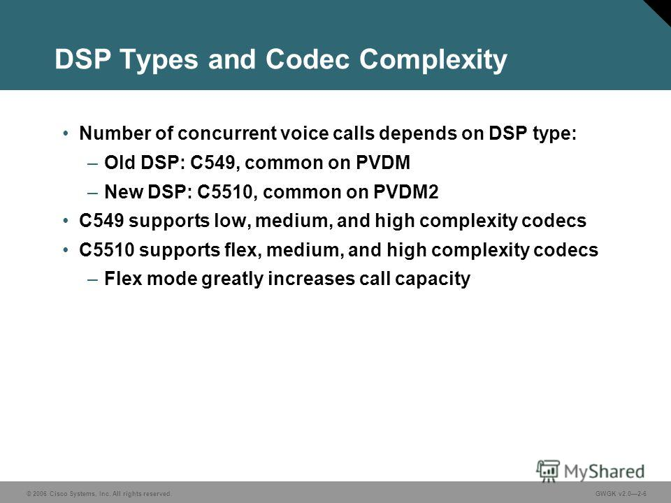 © 2006 Cisco Systems, Inc. All rights reserved.GWGK v2.02-6 DSP Types and Codec Complexity Number of concurrent voice calls depends on DSP type: –Old DSP: C549, common on PVDM –New DSP: C5510, common on PVDM2 C549 supports low, medium, and high compl
