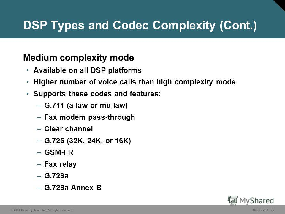 © 2006 Cisco Systems, Inc. All rights reserved.GWGK v2.02-7 DSP Types and Codec Complexity (Cont.) Medium complexity mode Available on all DSP platforms Higher number of voice calls than high complexity mode Supports these codes and features: –G.711