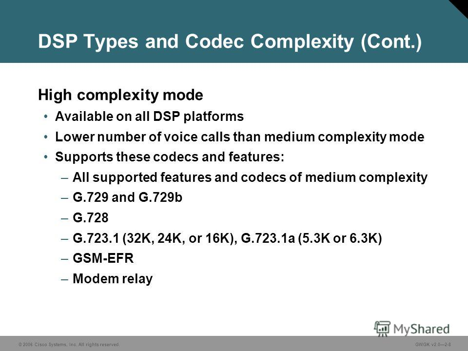 © 2006 Cisco Systems, Inc. All rights reserved.GWGK v2.02-8 DSP Types and Codec Complexity (Cont.) High complexity mode Available on all DSP platforms Lower number of voice calls than medium complexity mode Supports these codecs and features: –All su