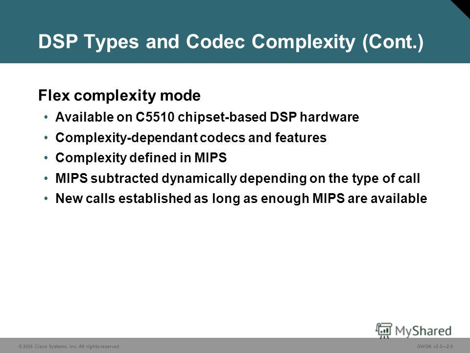 © 2006 Cisco Systems, Inc. All rights reserved.GWGK v2.02-9 DSP Types and Codec Complexity (Cont.) Flex complexity mode Available on C5510 chipset-based DSP hardware Complexity-dependant codecs and features Complexity defined in MIPS MIPS subtracted
