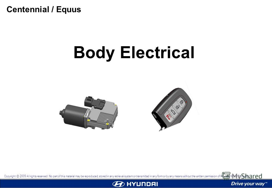 Body Electrical Centennial / Equus Copyright 2009 All rights reserved. No part of this material may be reproduced, stored in any retrieval system or transmitted in any form or by any means without the written permission of Hyundai Motor Company.