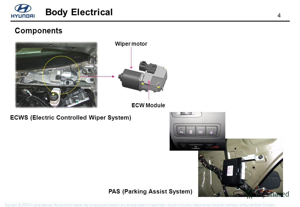 4 Body Electrical Copyright 2009 All rights reserved. No part of this material may be reproduced, stored in any retrieval system or transmitted in any form or by any means without the written permission of Hyundai Motor Company. Wiper motor ECW Modul