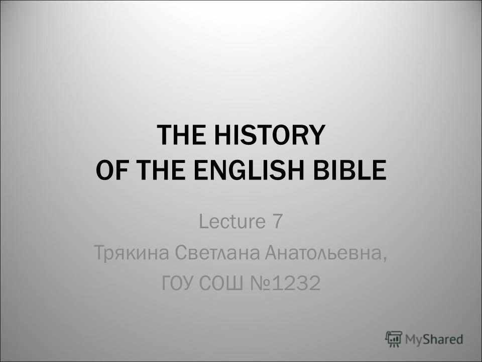 THE HISTORY OF THE ENGLISH BIBLE Lecture 7 Трякина Светлана Анатольевна, ГОУ СОШ 1232