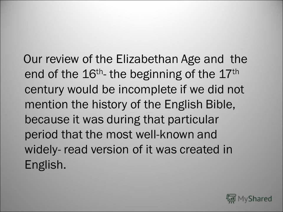 Our review of the Elizabethan Age and the end of the 16 th - the beginning of the 17 th century would be incomplete if we did not mention the history of the English Bible, because it was during that particular period that the most well-known and wide