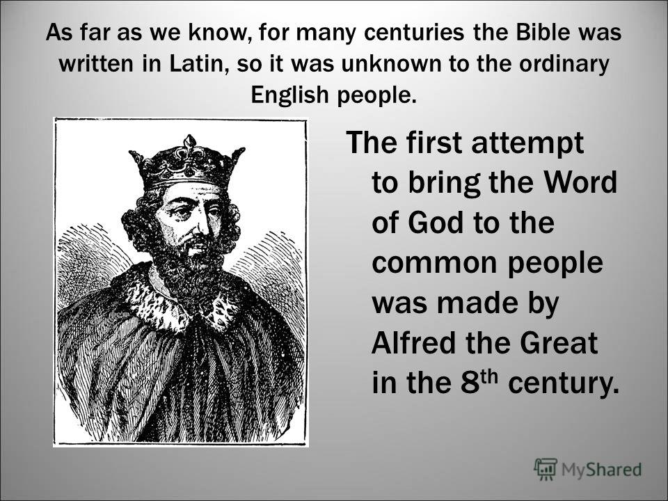 As far as we know, for many centuries the Bible was written in Latin, so it was unknown to the ordinary English people. The first attempt to bring the Word of God to the common people was made by Alfred the Great in the 8 th century.