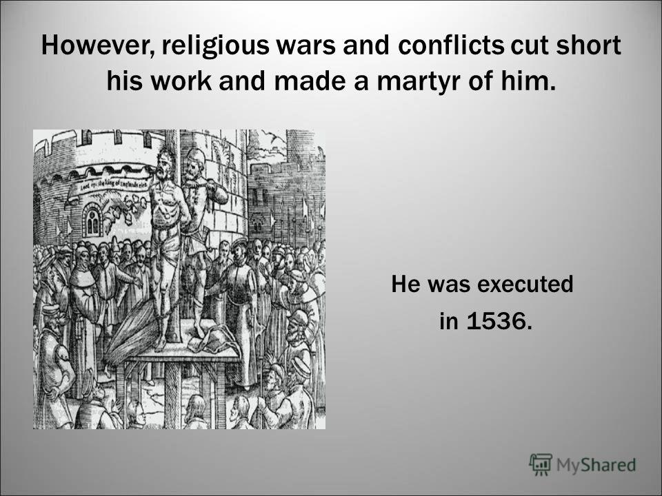 However, religious wars and conflicts cut short his work and made a martyr of him. He was executed in 1536.