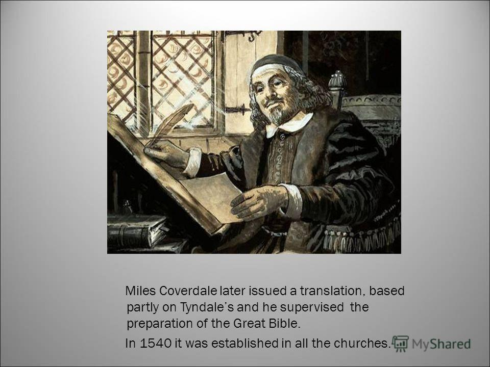 Miles Coverdale later issued a translation, based partly on Tyndales and he supervised the preparation of the Great Bible. In 1540 it was established in all the churches.