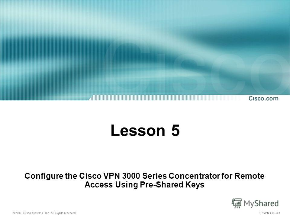 © 2003, Cisco Systems, Inc. All rights reserved. CSVPN 4.05-1 Lesson 5 Configure the Cisco VPN 3000 Series Concentrator for Remote Access Using Pre-Shared Keys