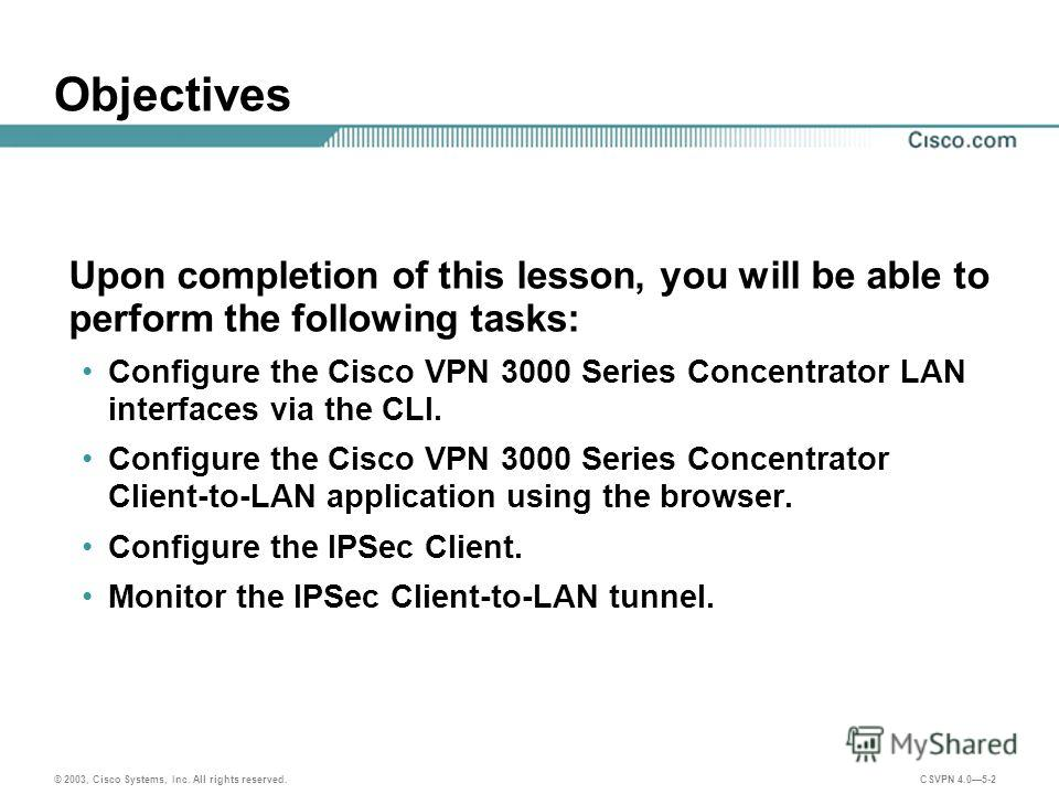 © 2003, Cisco Systems, Inc. All rights reserved. CSVPN 4.05-2 Objectives Upon completion of this lesson, you will be able to perform the following tasks: Configure the Cisco VPN 3000 Series Concentrator LAN interfaces via the CLI. Configure the Cisco