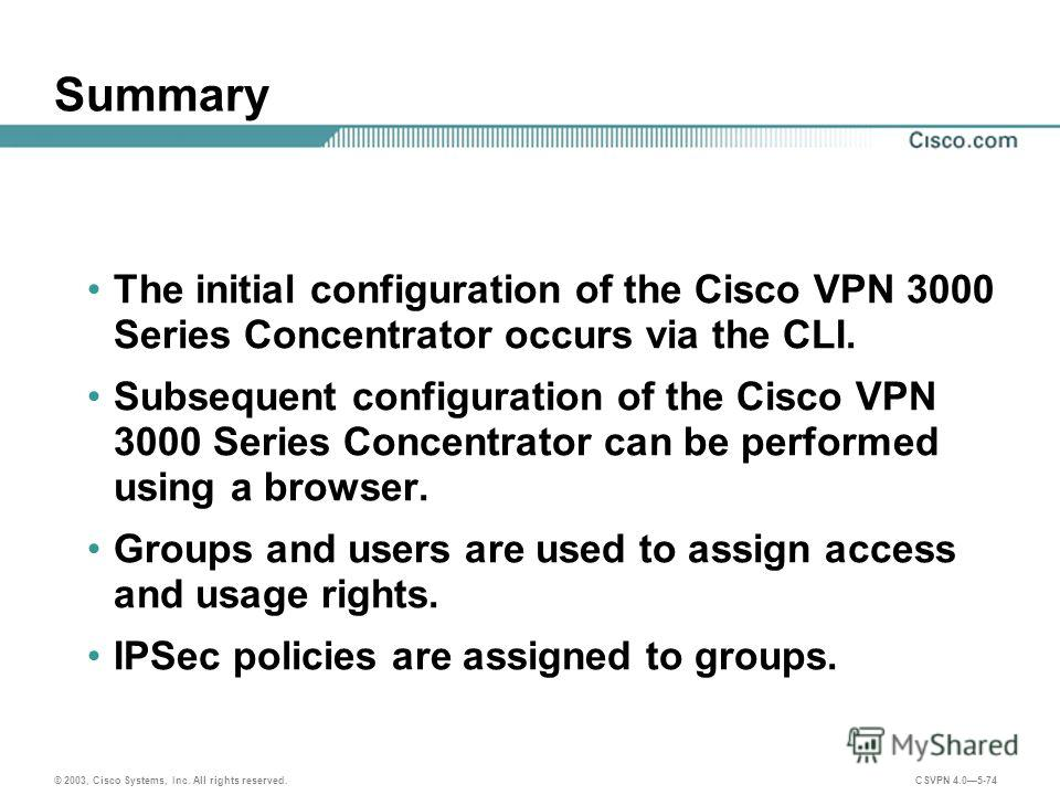 © 2003, Cisco Systems, Inc. All rights reserved. CSVPN 4.05-74 Summary The initial configuration of the Cisco VPN 3000 Series Concentrator occurs via the CLI. Subsequent configuration of the Cisco VPN 3000 Series Concentrator can be performed using a