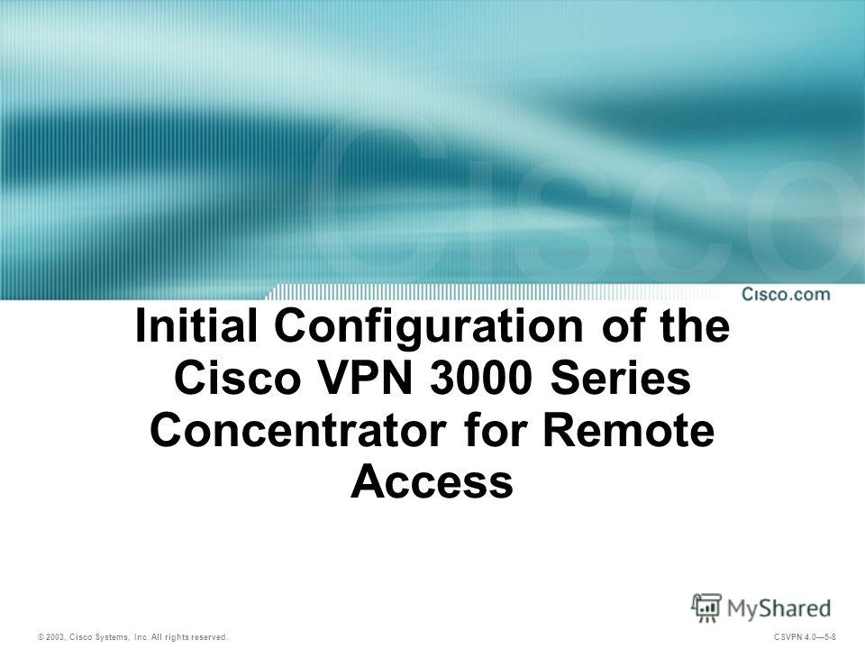 © 2003, Cisco Systems, Inc. All rights reserved. CSVPN 4.05-8 Initial Configuration of the Cisco VPN 3000 Series Concentrator for Remote Access