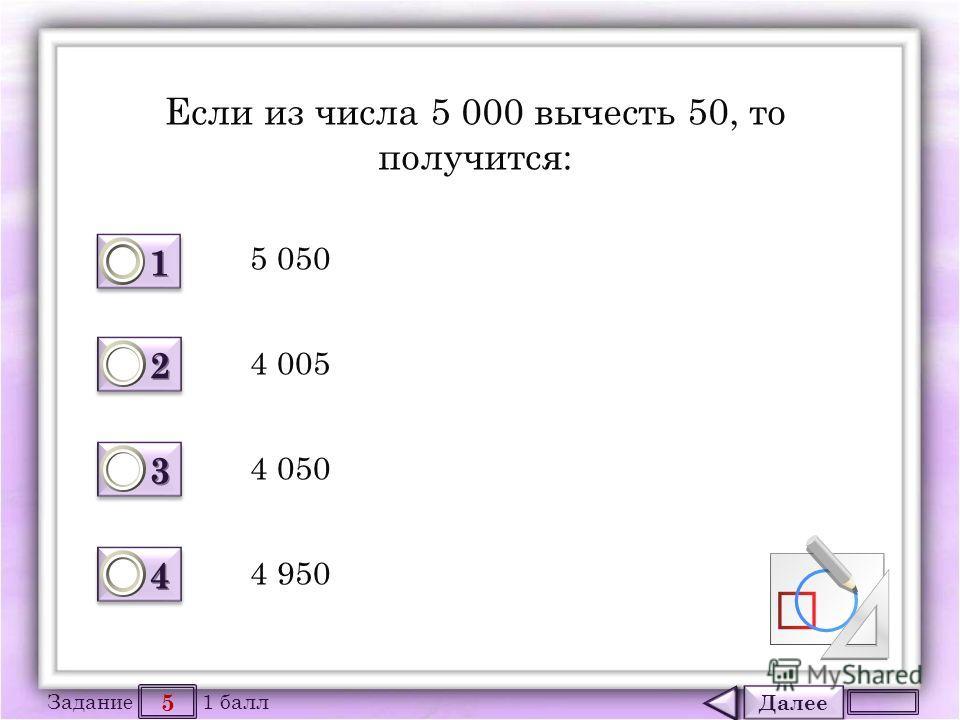Далее 5 Задание 1 балл 1111 1111 2222 2222 3333 3333 4444 4444 Если из числа 5 000 вычесть 50, то получится: 5 050 4 005 4 050 4 950