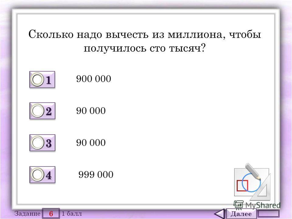 Далее 6 Задание 1 балл 1111 1111 2222 2222 3333 3333 4444 4444 Сколько надо вычесть из миллиона, чтобы получилось сто тысяч? 900 000 90 000 999 000