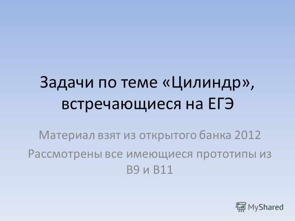Задачи по теме «Цилиндр», встречающиеся на ЕГЭ Материал взят из открытого банка 2012 Рассмотрены все имеющиеся прототипы из В9 и В11