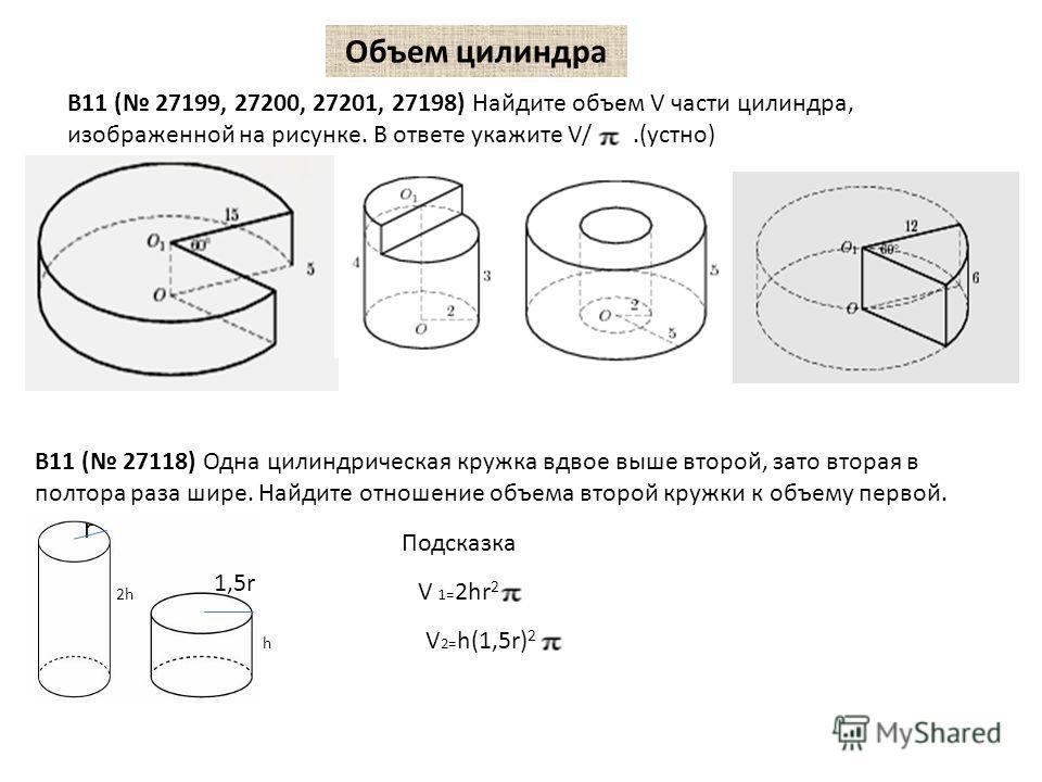Объем цилиндра B11 ( 27199, 27200, 27201, 27198) Найдите объем V части цилиндра, изображенной на рисунке. В ответе укажите V/.(устно) B11 ( 27118) Одна цилиндрическая кружка вдвое выше второй, зато вторая в полтора раза шире. Найдите отношение объема