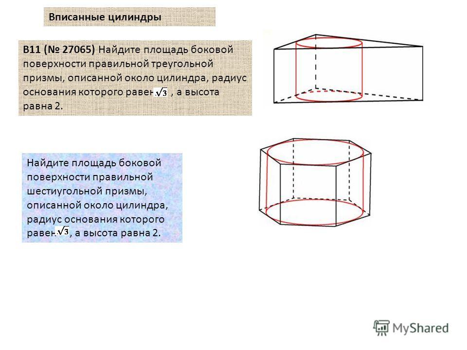 B11 ( 27065) Найдите площадь боковой поверхности правильной треугольной призмы, описанной около цилиндра, радиус основания которого равен, а высота равна 2. Найдите площадь боковой поверхности правильной шестиугольной призмы, описанной около цилиндра