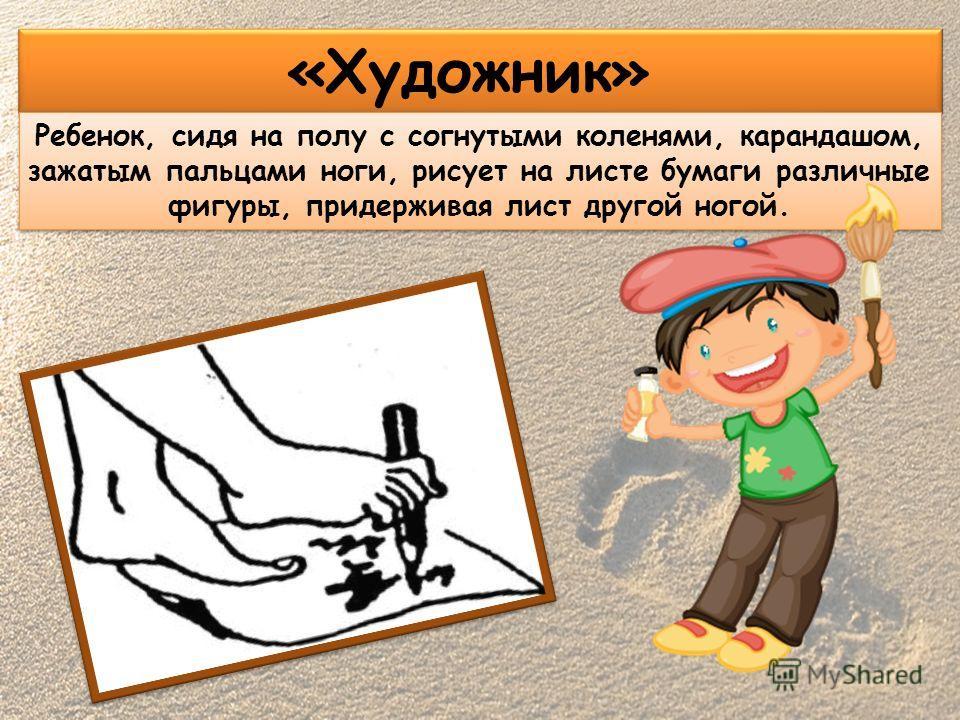 «Художник» Ребенок, сидя на полу с согнутыми коленями, карандашом, зажатым пальцами ноги, рисует на листе бумаги различные фигуры, придерживая лист другой ногой.