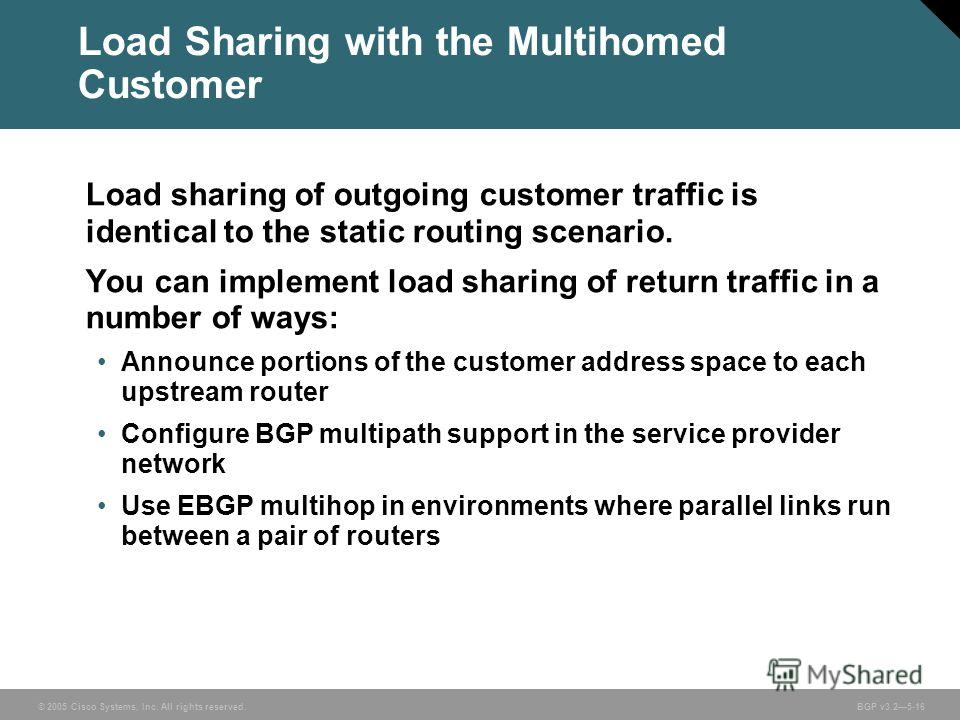 © 2005 Cisco Systems, Inc. All rights reserved. BGP v3.25-16 Load sharing of outgoing customer traffic is identical to the static routing scenario. You can implement load sharing of return traffic in a number of ways: Announce portions of the custome