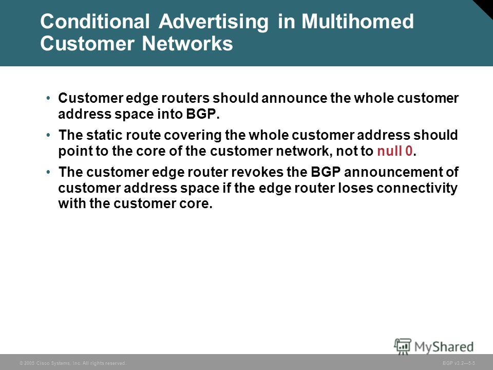 © 2005 Cisco Systems, Inc. All rights reserved. BGP v3.25-5 Customer edge routers should announce the whole customer address space into BGP. The static route covering the whole customer address should point to the core of the customer network, not to