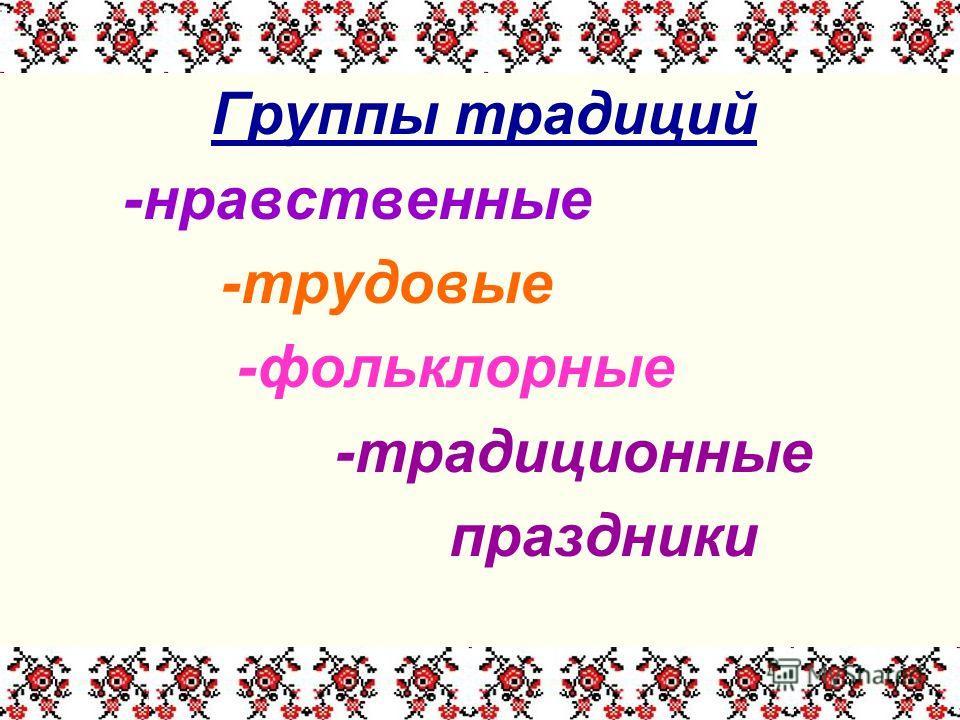 Группы традиций -нравственные -трудовые -фольклорные -традиционные праздники