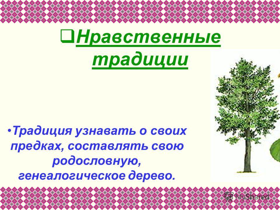 Нравственные традиции Традиция узнавать о своих предках, составлять свою родословную, генеалогическое дерево.