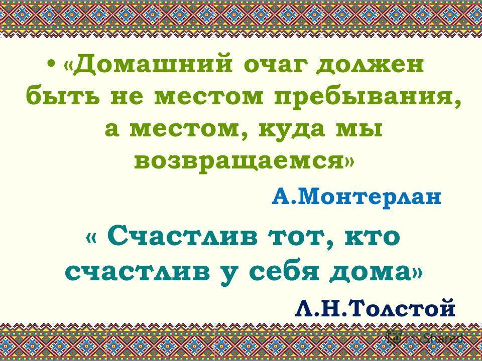 «Домашний очаг должен быть не местом пребывания, а местом, куда мы возвращаемся» А.Монтерлан « Счастлив тот, кто счастлив у себя дома» Л.Н.Толстой