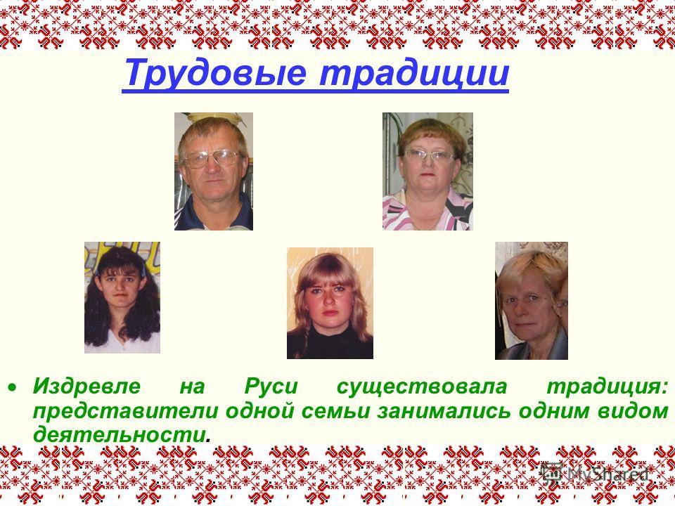 Издревле на Руси существовала традиция: представители одной семьи занимались одним видом деятельности. Трудовые традиции