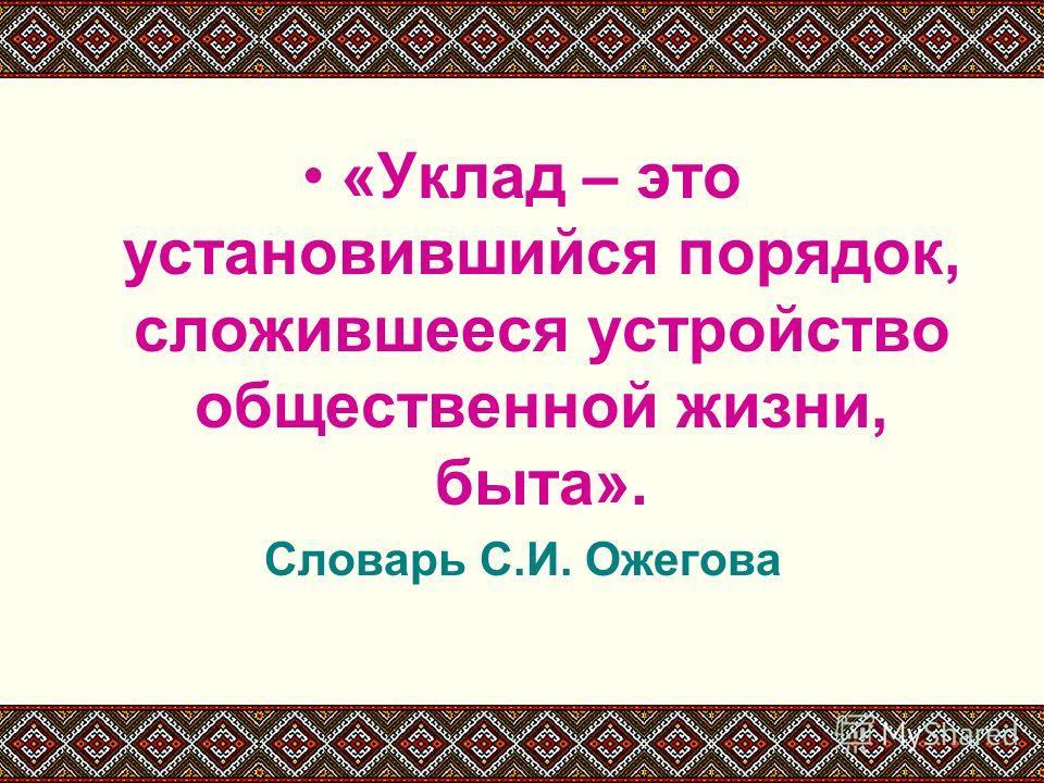 «Уклад – это установившийся порядок, сложившееся устройство общественной жизни, быта». Словарь С.И. Ожегова