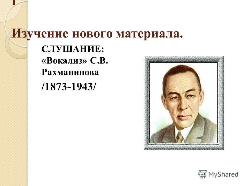 I Изучение нового материала. СЛУШАНИЕ: «Вокализ» С.В. Рахманинова /1873-1943/