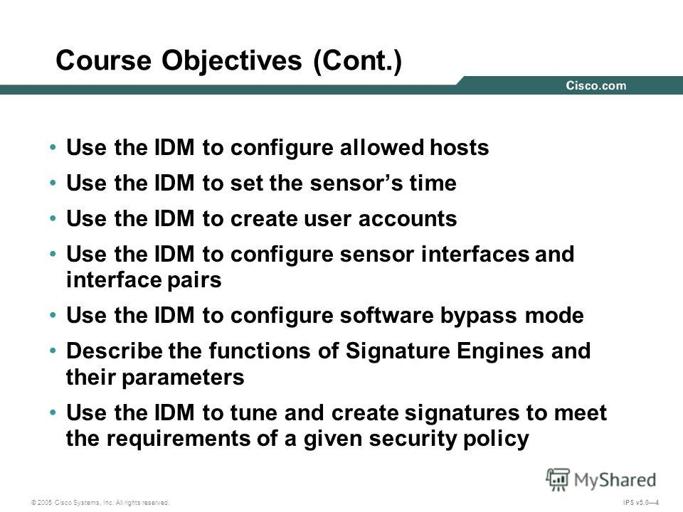 © 2005 Cisco Systems, Inc. All rights reserved. IPS v5.04 Course Objectives (Cont.) Use the IDM to configure allowed hosts Use the IDM to set the sensors time Use the IDM to create user accounts Use the IDM to configure sensor interfaces and interfac