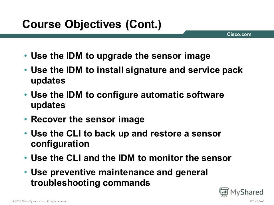© 2005 Cisco Systems, Inc. All rights reserved. IPS v5.06 Course Objectives (Cont.) Use the IDM to upgrade the sensor image Use the IDM to install signature and service pack updates Use the IDM to configure automatic software updates Recover the sens