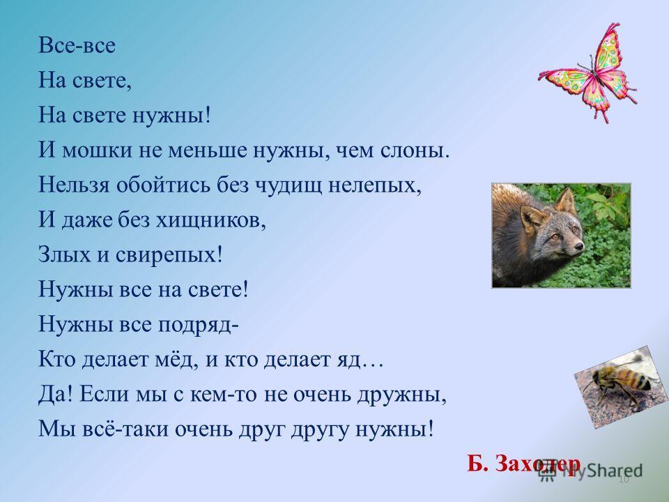 Все-все На свете, На свете нужны! И мошки не меньше нужны, чем слоны. Нельзя обойтись без чудищ нелепых, И даже без хищников, Злых и свирепых! Нужны все на свете! Нужны все подряд- Кто делает мёд, и кто делает яд… Да! Если мы с кем-то не очень дружны