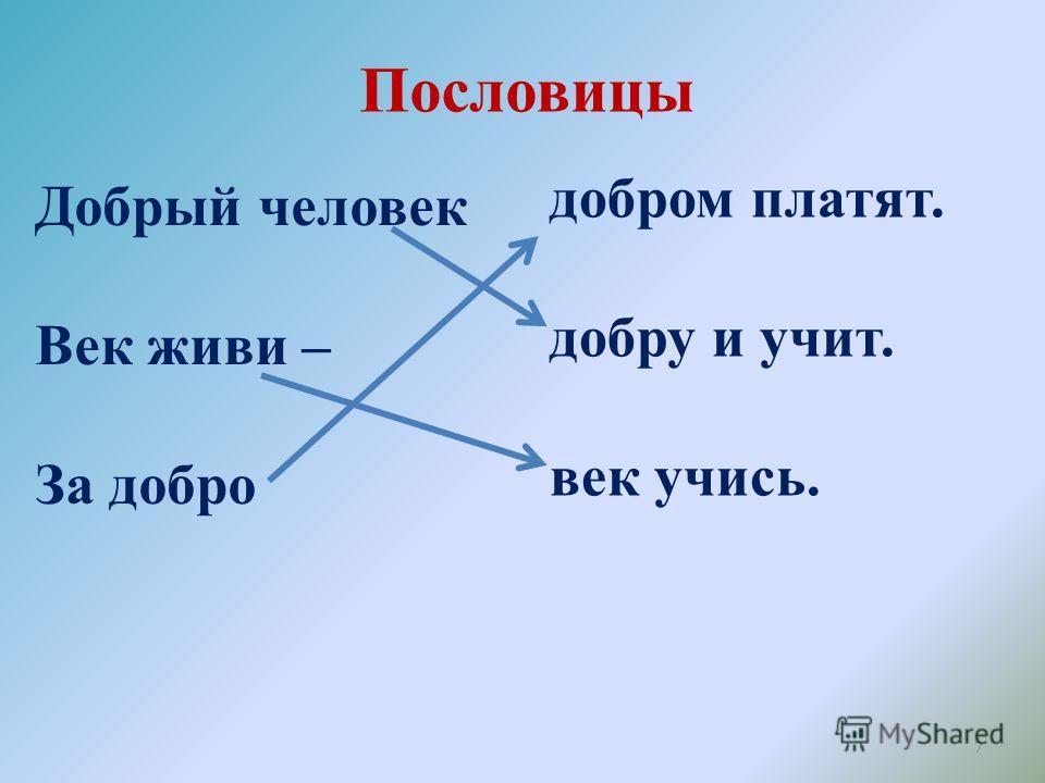 Пословицы 7 Добрый человек Век живи – За добро добром платят. добру и учит. век учись.