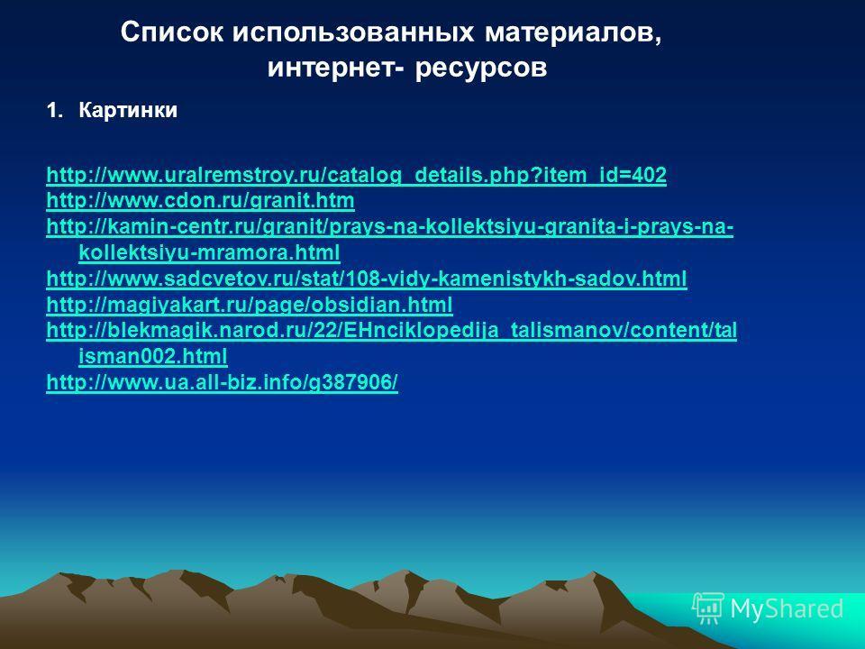 Список использованных материалов, интернет- ресурсов 1. Картинки http://www.uralremstroy.ru/catalog_details.php?item_id=402 http://www.cdon.ru/granit.htm http://kamin-centr.ru/granit/prays-na-kollektsiyu-granita-i-prays-na- kollektsiyu-mramora.html h