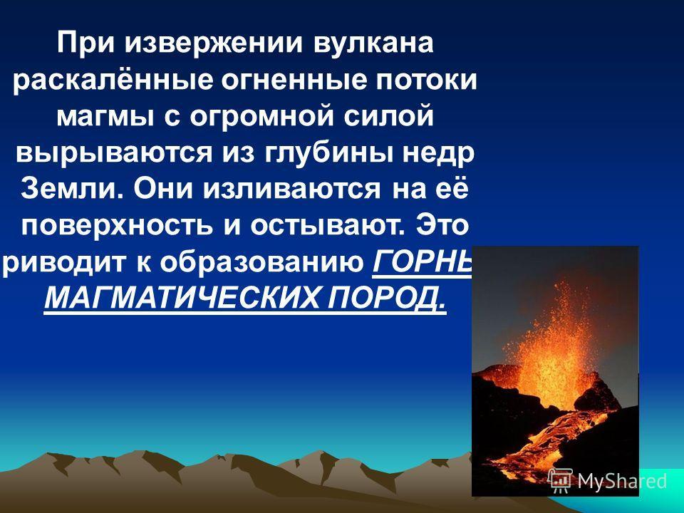При извержении вулкана раскалённые огненные потоки магмы с огромной силой вырываются из глубины недр Земли. Они изливаются на её поверхность и остывают. Это приводит к образованию ГОРНЫХ МАГМАТИЧЕСКИХ ПОРОД.