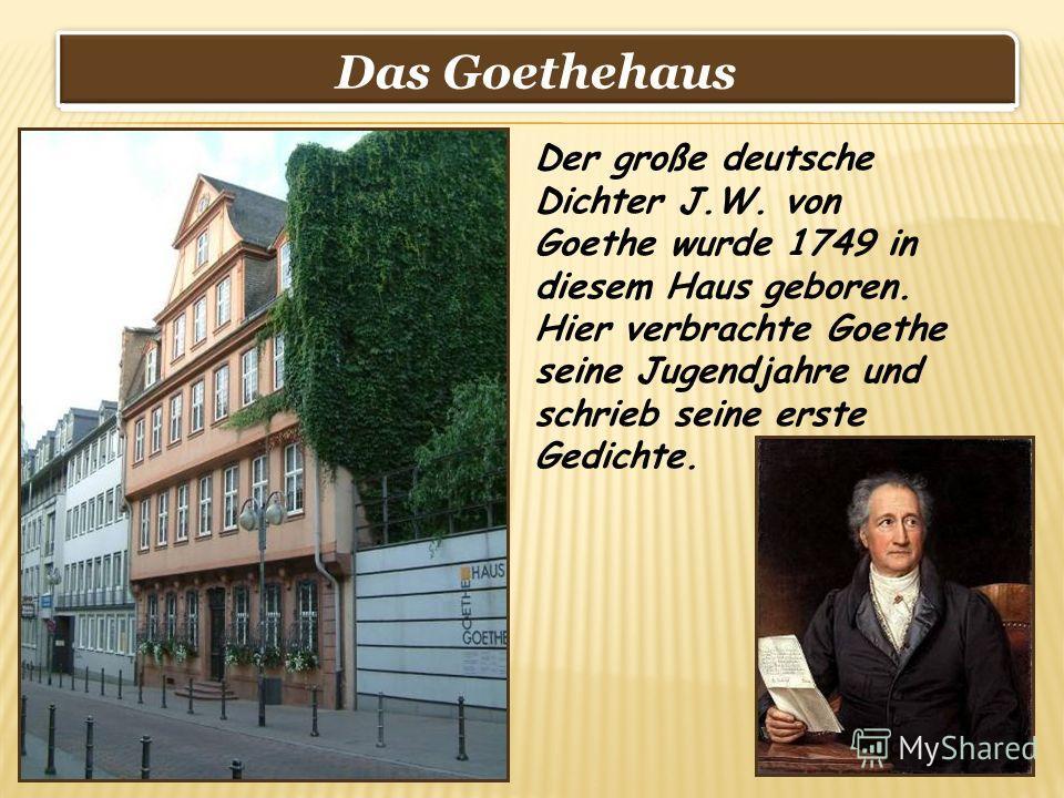 Das Goethehaus Der große deutsche Dichter J.W. von Goethe wurde 1749 in diesem Haus geboren. Hier verbrachte Goethe seine Jugendjahre und schrieb seine erste Gedichte.